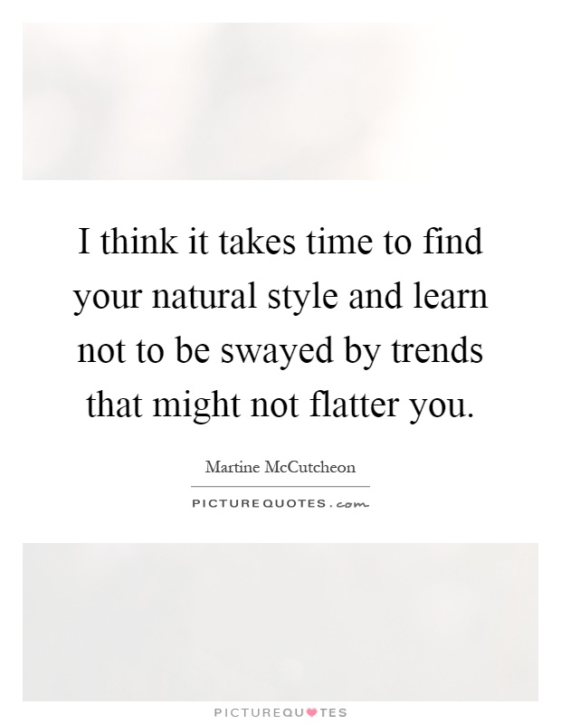 I think it takes time to find your natural style and learn not to be swayed by trends that might not flatter you Picture Quote #1