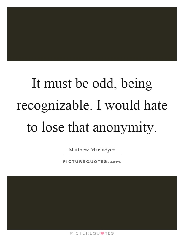 It must be odd, being recognizable. I would hate to lose that anonymity Picture Quote #1