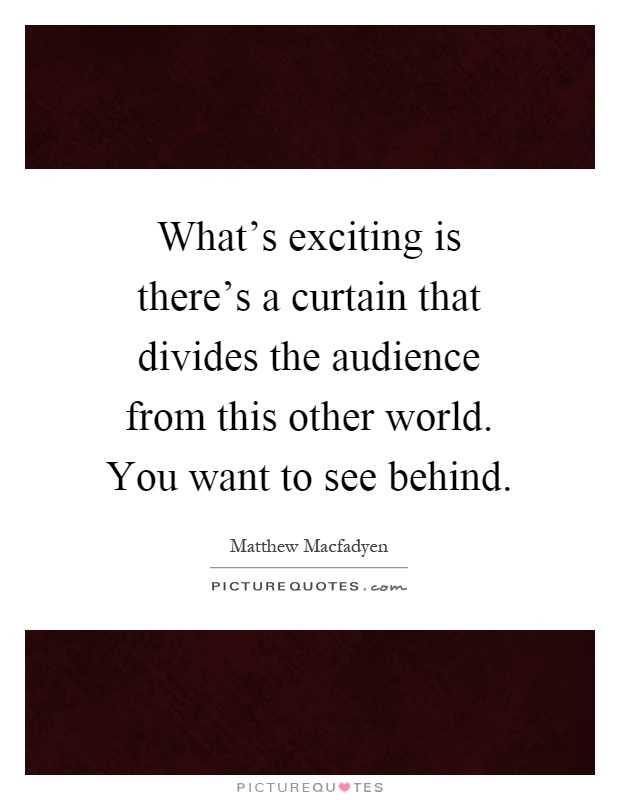 What's exciting is there's a curtain that divides the audience from this other world. You want to see behind Picture Quote #1