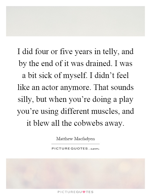 I did four or five years in telly, and by the end of it was drained. I was a bit sick of myself. I didn't feel like an actor anymore. That sounds silly, but when you're doing a play you're using different muscles, and it blew all the cobwebs away Picture Quote #1