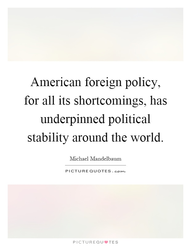American foreign policy, for all its shortcomings, has underpinned political stability around the world Picture Quote #1