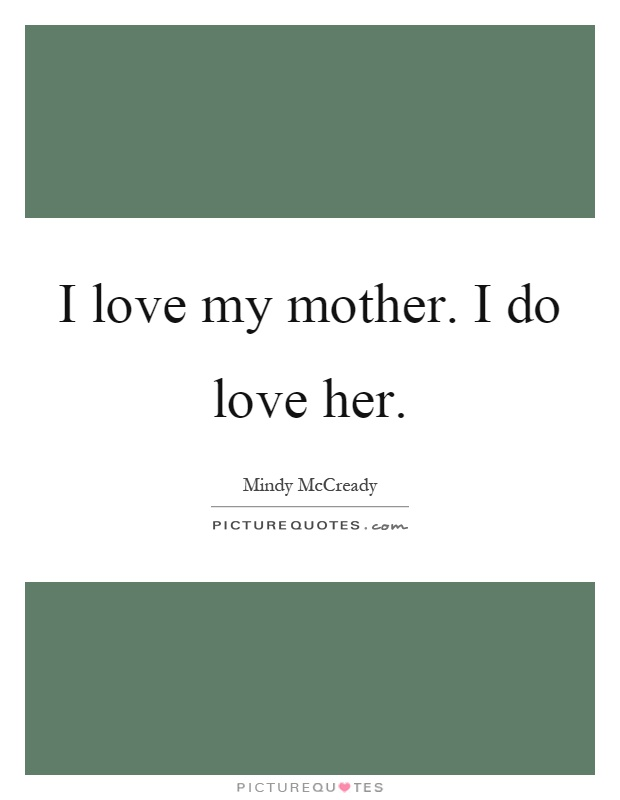 I love my mother. I do love her Picture Quote #1