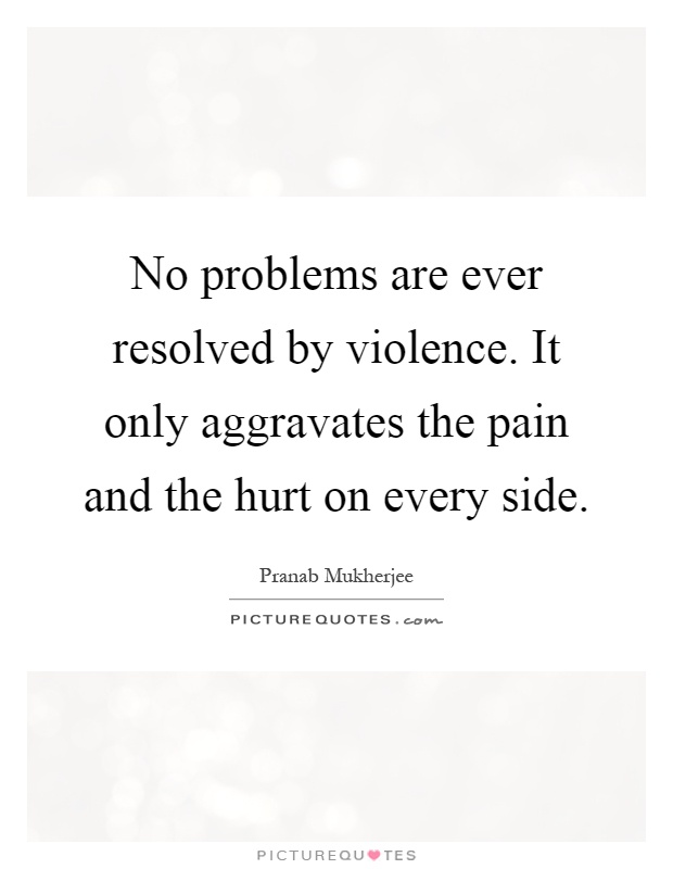 No problems are ever resolved by violence. It only aggravates the pain and the hurt on every side Picture Quote #1