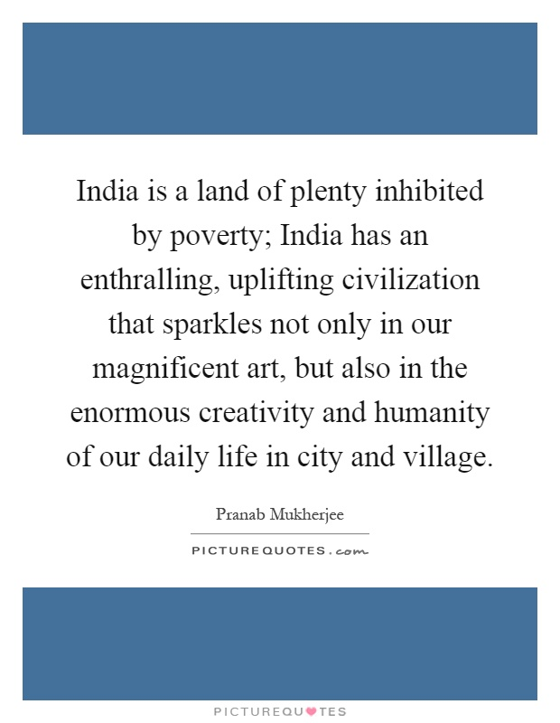 India is a land of plenty inhibited by poverty; India has an enthralling, uplifting civilization that sparkles not only in our magnificent art, but also in the enormous creativity and humanity of our daily life in city and village Picture Quote #1