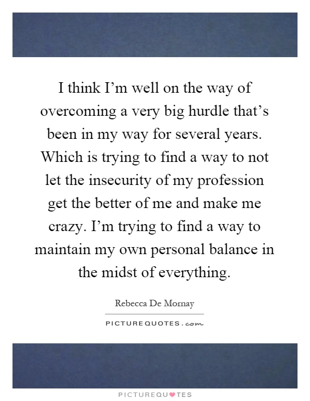 I think I'm well on the way of overcoming a very big hurdle that's been in my way for several years. Which is trying to find a way to not let the insecurity of my profession get the better of me and make me crazy. I'm trying to find a way to maintain my own personal balance in the midst of everything Picture Quote #1