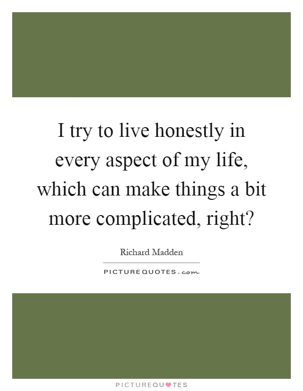 I try to live honestly in every aspect of my life, which can make things a bit more complicated, right? Picture Quote #1