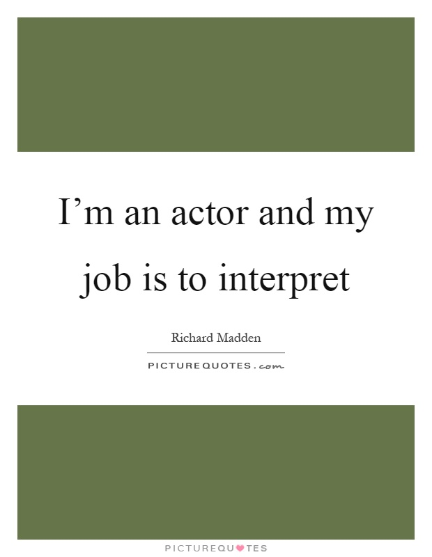 I'm an actor and my job is to interpret Picture Quote #1