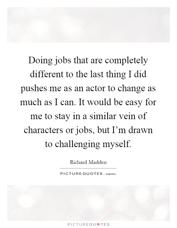Doing jobs that are completely different to the last thing I did pushes me as an actor to change as much as I can. It would be easy for me to stay in a similar vein of characters or jobs, but I'm drawn to challenging myself Picture Quote #1