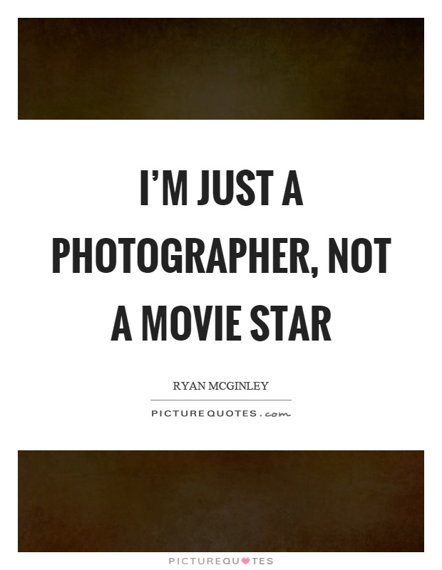 I'm just a photographer, not a movie star Picture Quote #1