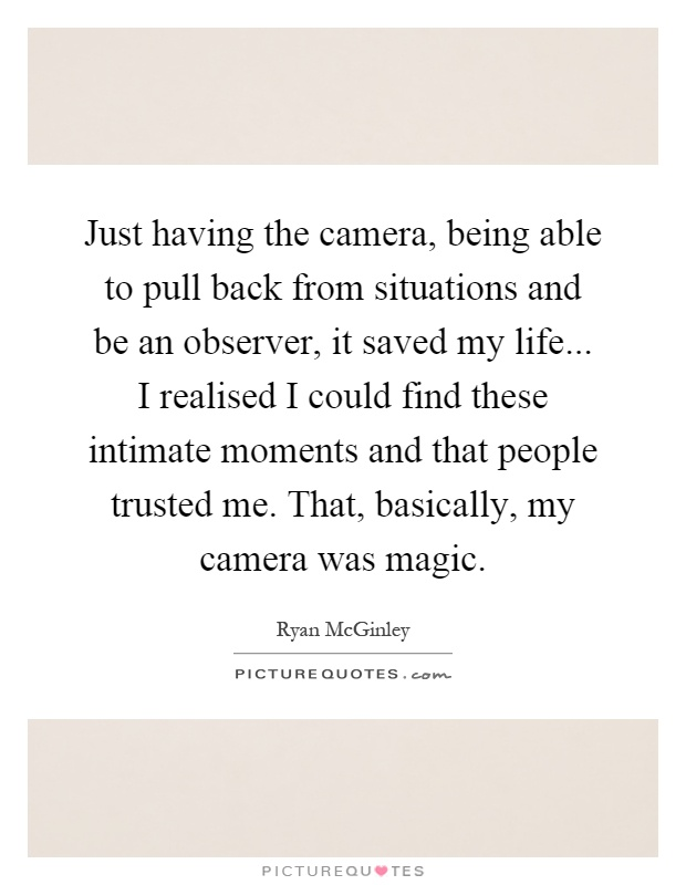 Just having the camera, being able to pull back from situations and be an observer, it saved my life... I realised I could find these intimate moments and that people trusted me. That, basically, my camera was magic Picture Quote #1