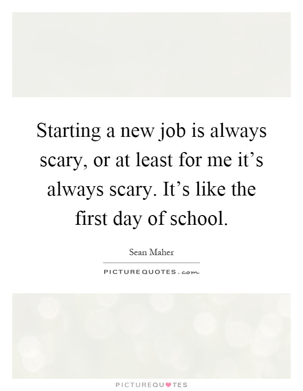 Starting a new job is always scary, or at least for me it's always scary. It's like the first day of school Picture Quote #1