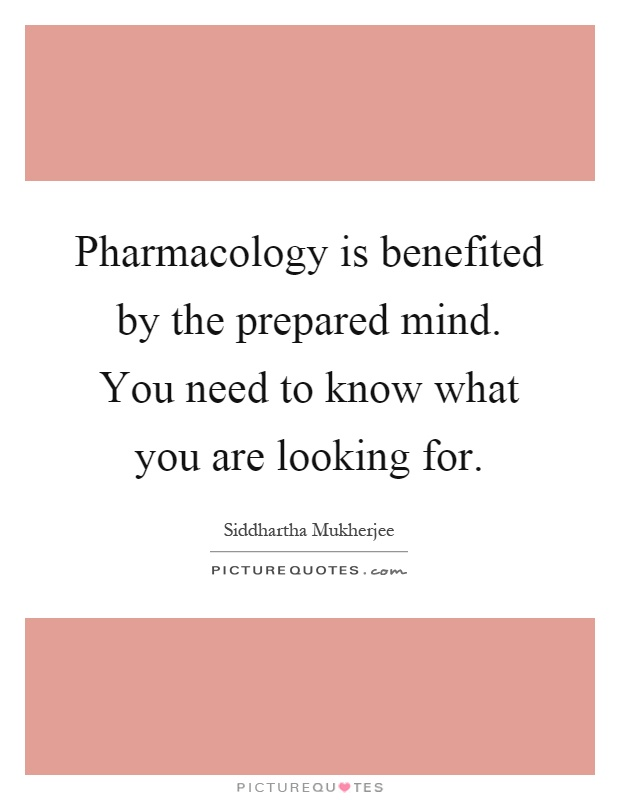 Pharmacology is benefited by the prepared mind. You need to know what you are looking for Picture Quote #1
