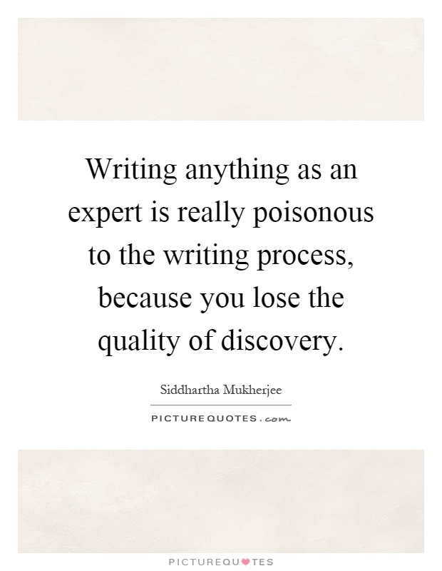 Writing anything as an expert is really poisonous to the writing process, because you lose the quality of discovery Picture Quote #1