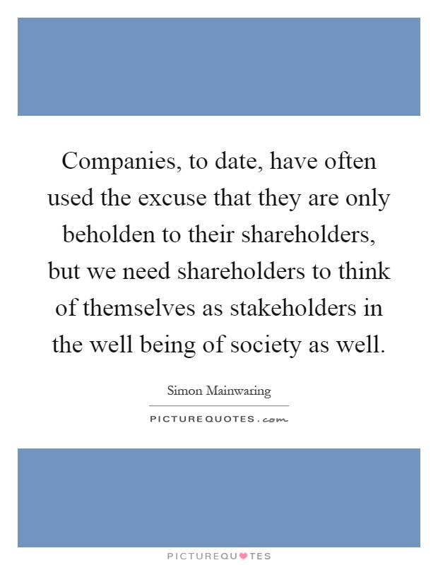 Companies, to date, have often used the excuse that they are only beholden to their shareholders, but we need shareholders to think of themselves as stakeholders in the well being of society as well Picture Quote #1