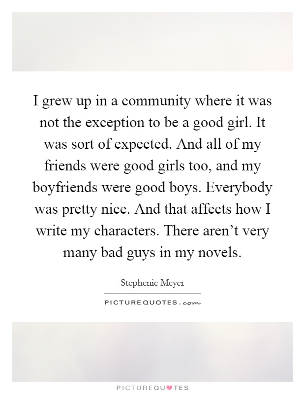I grew up in a community where it was not the exception to be a good girl. It was sort of expected. And all of my friends were good girls too, and my boyfriends were good boys. Everybody was pretty nice. And that affects how I write my characters. There aren't very many bad guys in my novels Picture Quote #1