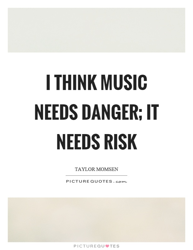 I think music needs danger; it needs risk Picture Quote #1