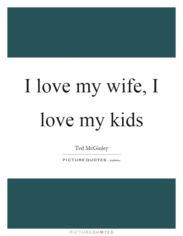 I love my wife, I love my kids Picture Quote #1