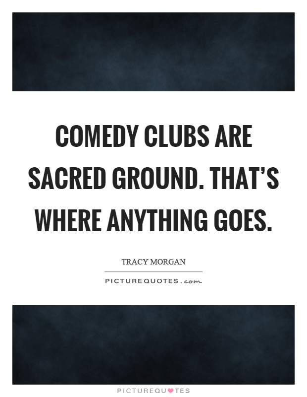 Comedy clubs are sacred ground. That's where anything goes Picture Quote #1