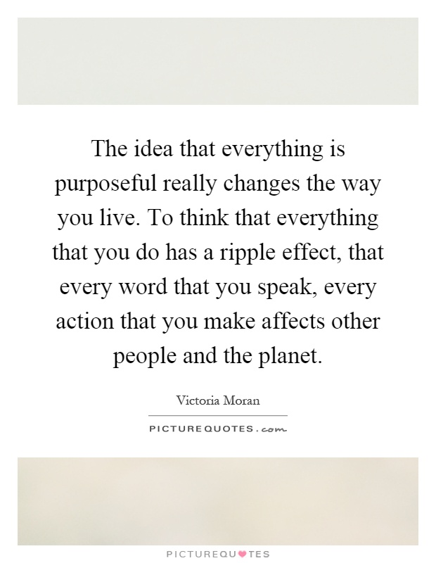The idea that everything is purposeful really changes the way you live. To think that everything that you do has a ripple effect, that every word that you speak, every action that you make affects other people and the planet Picture Quote #1