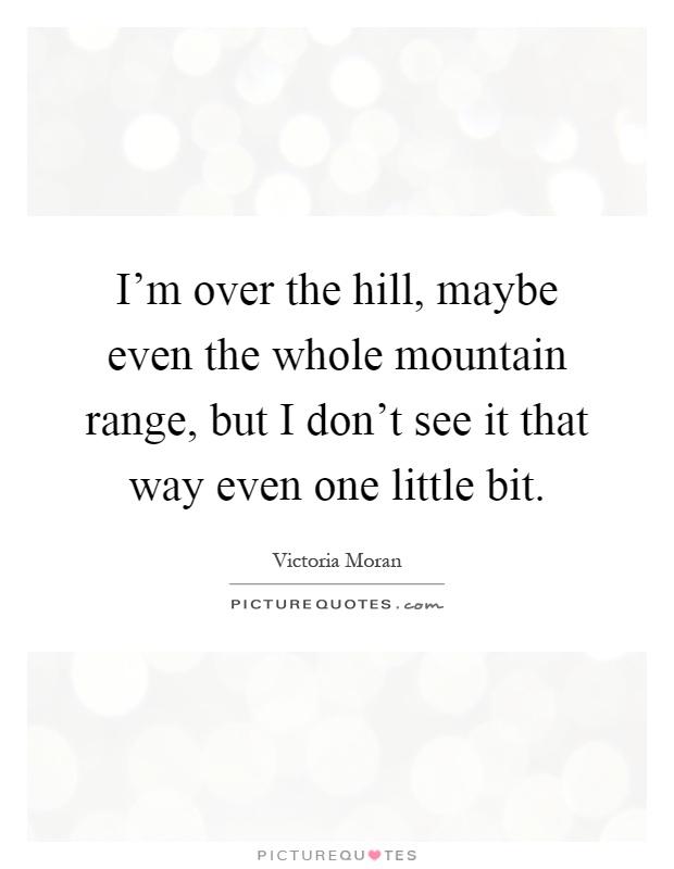 I'm over the hill, maybe even the whole mountain range, but I don't see it that way even one little bit Picture Quote #1