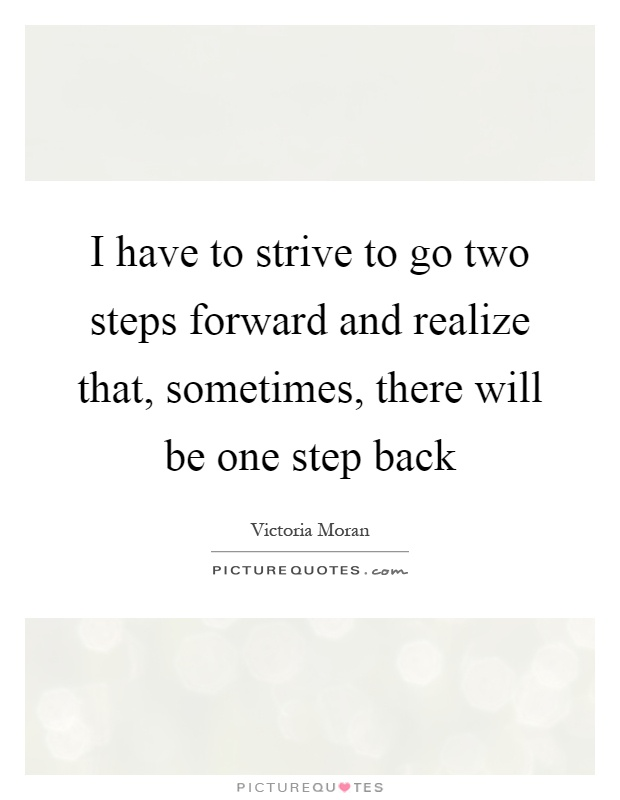 I have to strive to go two steps forward and realize that, sometimes, there will be one step back Picture Quote #1