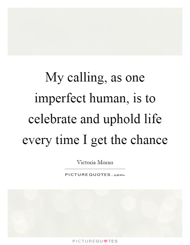My calling, as one imperfect human, is to celebrate and uphold life every time I get the chance Picture Quote #1