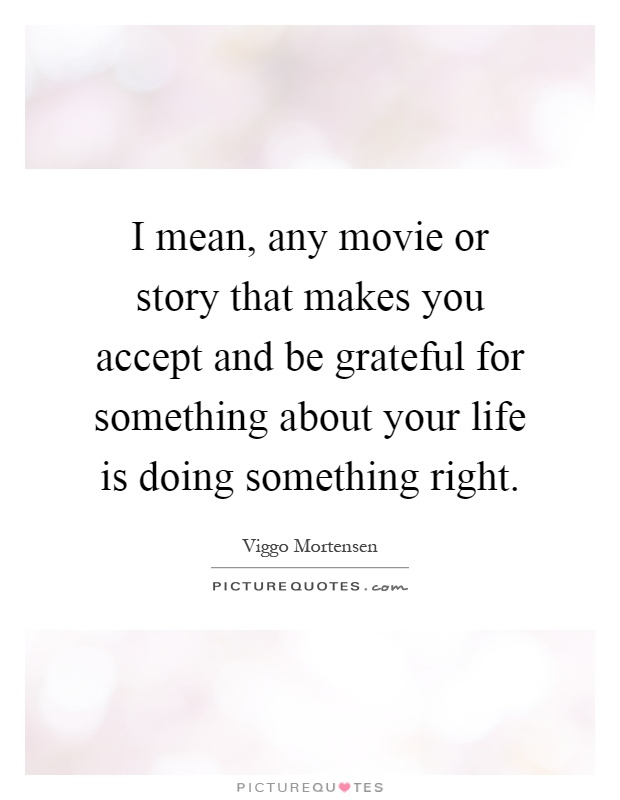 I mean, any movie or story that makes you accept and be grateful for something about your life is doing something right Picture Quote #1