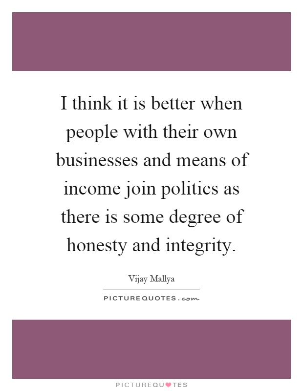 I think it is better when people with their own businesses and means of income join politics as there is some degree of honesty and integrity Picture Quote #1