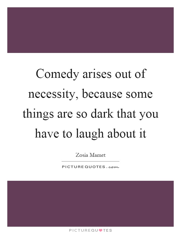 Comedy arises out of necessity, because some things are so dark that you have to laugh about it Picture Quote #1