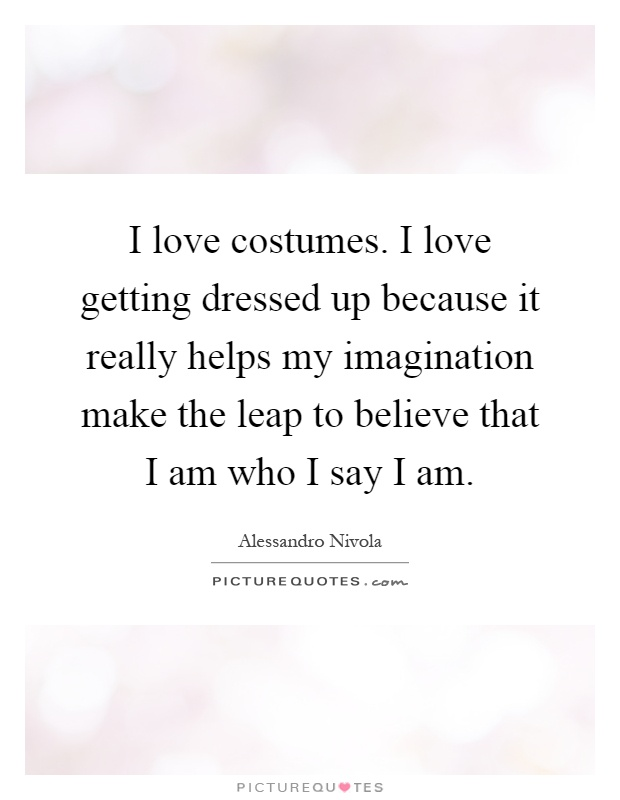 I love costumes. I love getting dressed up because it really helps my imagination make the leap to believe that I am who I say I am Picture Quote #1