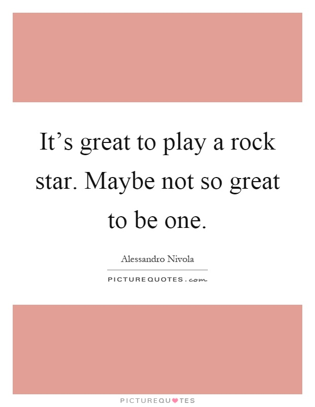 It's great to play a rock star. Maybe not so great to be one Picture Quote #1