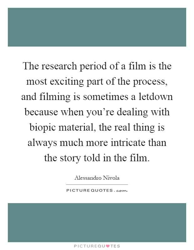 The research period of a film is the most exciting part of the process, and filming is sometimes a letdown because when you're dealing with biopic material, the real thing is always much more intricate than the story told in the film Picture Quote #1