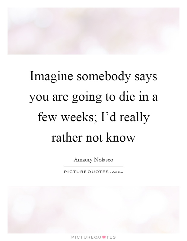 Imagine somebody says you are going to die in a few weeks; I'd really rather not know Picture Quote #1