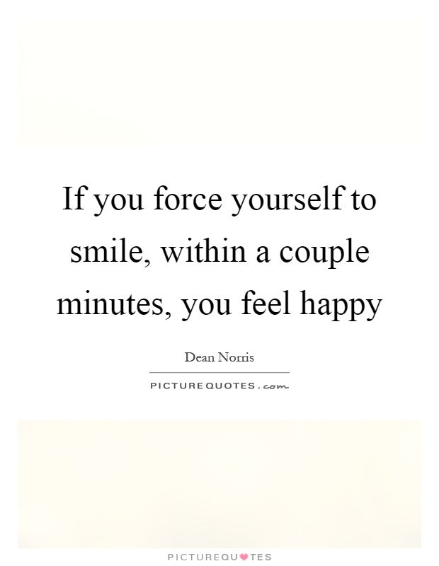 If you force yourself to smile, within a couple minutes, you feel happy Picture Quote #1