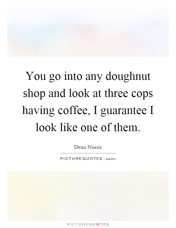 You go into any doughnut shop and look at three cops having coffee, I guarantee I look like one of them Picture Quote #1