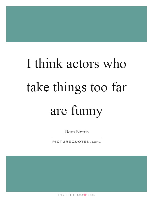 I think actors who take things too far are funny Picture Quote #1