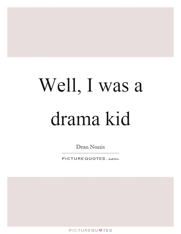 Well, I was a drama kid Picture Quote #1