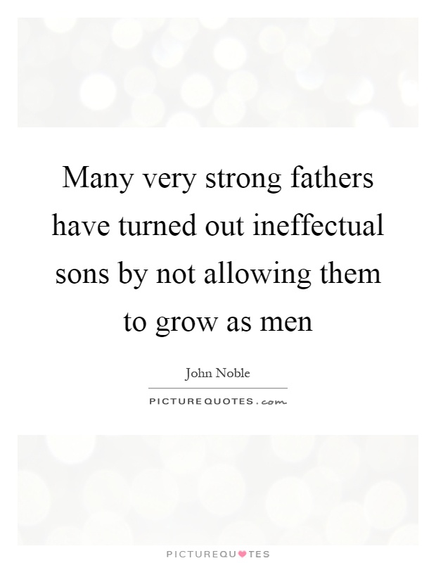 Many very strong fathers have turned out ineffectual sons by not allowing them to grow as men Picture Quote #1