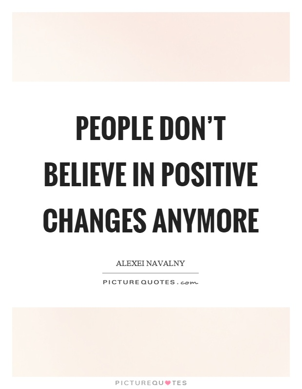 People don't believe in positive changes anymore Picture Quote #1