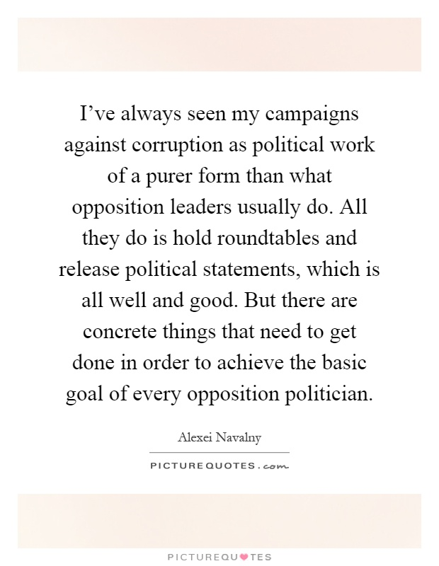 I've always seen my campaigns against corruption as political work of a purer form than what opposition leaders usually do. All they do is hold roundtables and release political statements, which is all well and good. But there are concrete things that need to get done in order to achieve the basic goal of every opposition politician Picture Quote #1