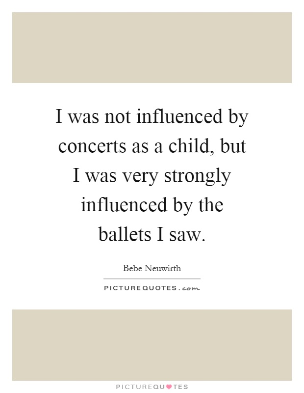 I was not influenced by concerts as a child, but I was very strongly influenced by the ballets I saw Picture Quote #1