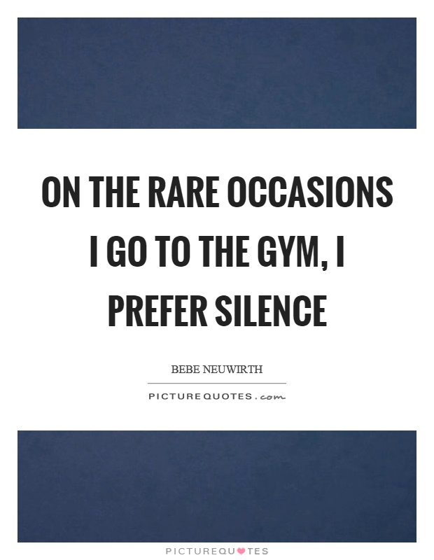 On the rare occasions I go to the gym, I prefer silence Picture Quote #1