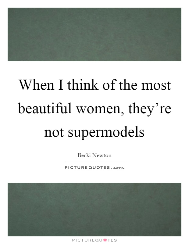 When I think of the most beautiful women, they're not supermodels Picture Quote #1