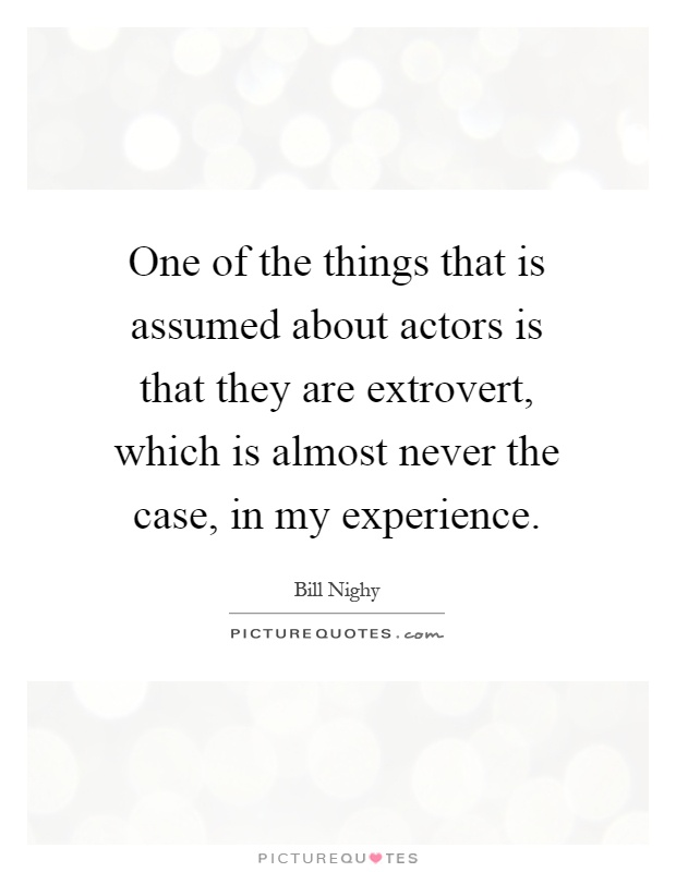 One of the things that is assumed about actors is that they are extrovert, which is almost never the case, in my experience Picture Quote #1