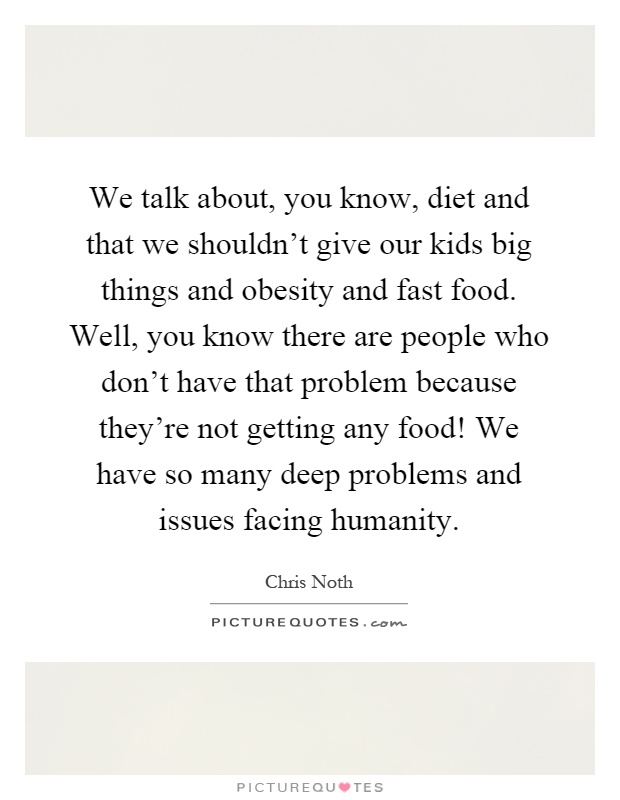 We talk about, you know, diet and that we shouldn't give our kids big things and obesity and fast food. Well, you know there are people who don't have that problem because they're not getting any food! We have so many deep problems and issues facing humanity Picture Quote #1