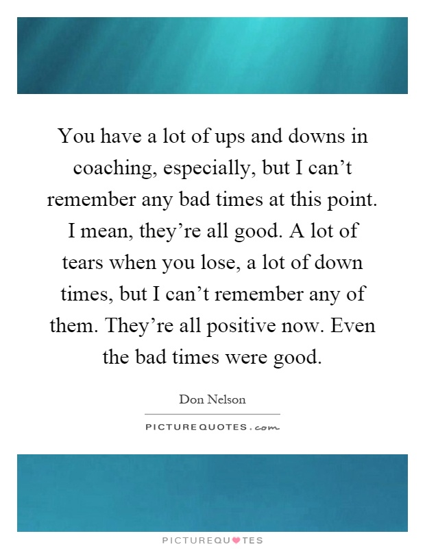 You have a lot of ups and downs in coaching, especially, but I can't remember any bad times at this point. I mean, they're all good. A lot of tears when you lose, a lot of down times, but I can't remember any of them. They're all positive now. Even the bad times were good Picture Quote #1