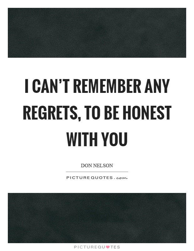 I can't remember any regrets, to be honest with you Picture Quote #1