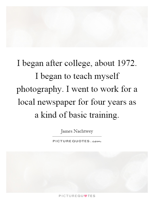 I began after college, about 1972. I began to teach myself photography. I went to work for a local newspaper for four years as a kind of basic training Picture Quote #1