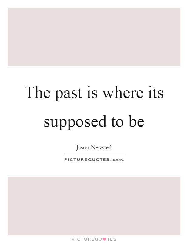 The past is where its supposed to be Picture Quote #1