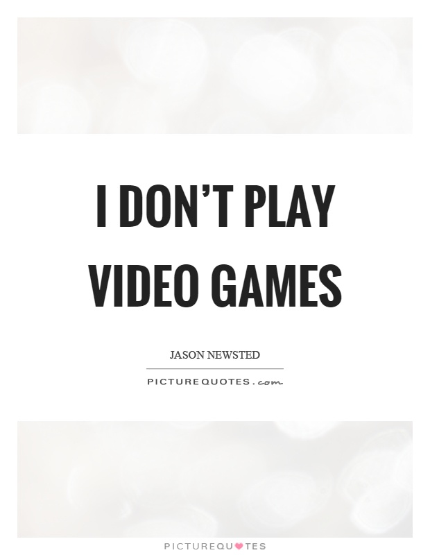 I don't play video games Picture Quote #1